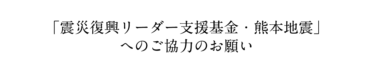 「震災復興リーダー支援基金・熊本地震」へのご協力のお願い